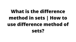 What is the difference method in sets How to use difference method of sets